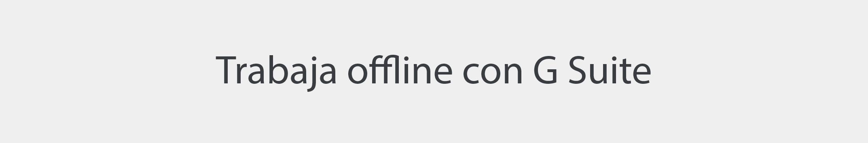 Trabaja offline con G Suite