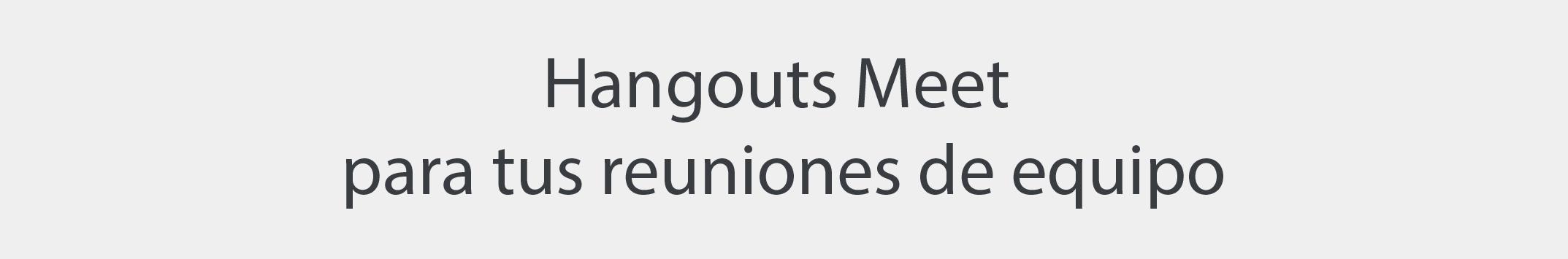 Hangouts Meet para tus reuniones de equipo