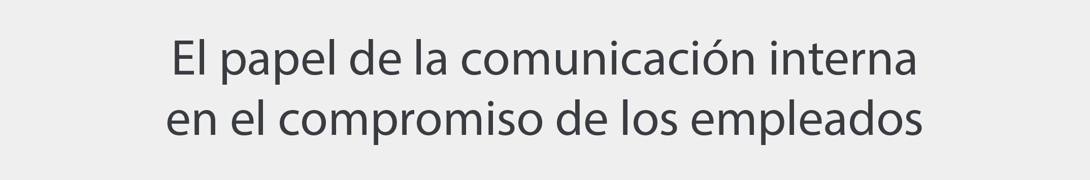 Papel comunicacion interna compromiso empleados