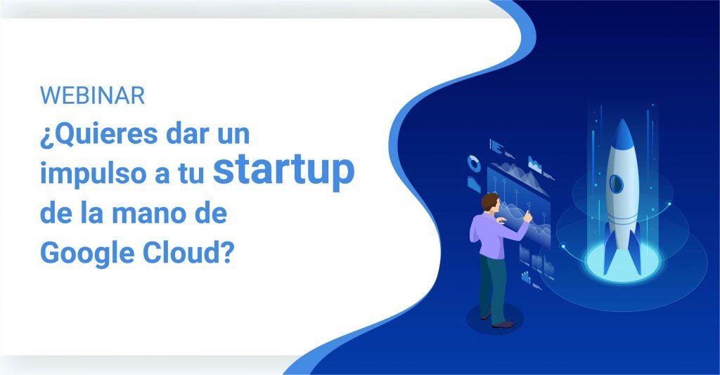 Webinar: ¿Quieres dar un impulso a tu startup de la mano de Google Cloud?