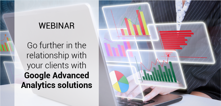 Go further in the relationship with your clients with Google Advanced Analytics solutions